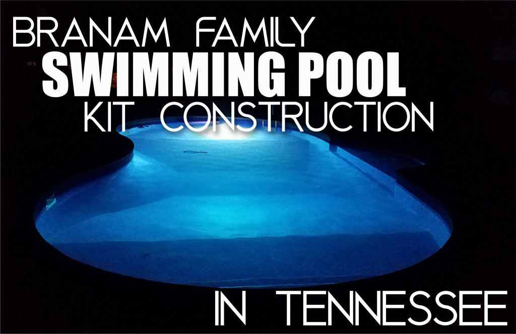 Branam Family Swimming Pool Kit Construction in Tennessee